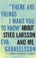 There Are Things I Want You To Know About Stieg Larsson And Me (inbunden)