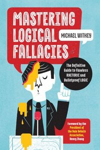 Mastering Logical Fallacies: The Definitive Guide to Flawless Rhetoric and Bulletproof Logic (häftad)