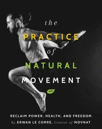 The Practice Of Natural Movement (häftad)