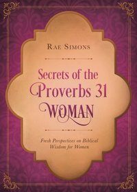 "Image result for ""Secrets of the Proverbs 31 Woman"", Fresh Perspectives on Biblical Wisdom for Women. -By Rae Simons."