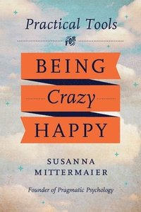 Practical Tools for Being Crazy Happy (häftad)