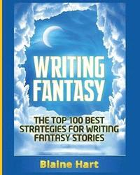 Writing Fantasy : The Top 100 Best Strategies for Writing Fantasy Stories / Blaine Hart