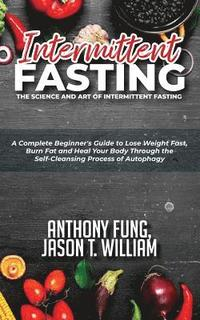 Intermittent Fasting - The Science And Art Of Intermittent Fasting av  Anthony Fung Anthony, Jason T William Jason T (Häftad)