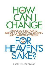 How Can I Change, for Heaven's Sake: A practical 10-step plan to improve the ABC's (Attitude, Behavior, and Character) of your life (häftad)