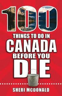 100 Things to Do in Canada Before You Die (häftad)