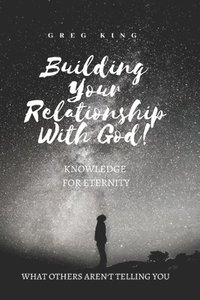 Building Your Relationship With God: Knowledge for Eternity (häftad)