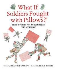 What If Soldiers Fought with Pillows?: True Stories of Imagination and Courage (inbunden)