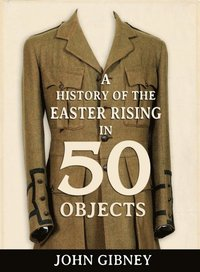 A History of the Easter Rising in 50 Objects (inbunden)