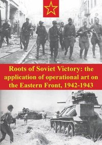 Roots Of Soviet Victory: The Application Of Operational Art On The Eastern Front, 1942-1943 (e-bok)