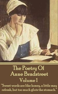 The Poetry of Anne Bradstreet  Volume 1: Sweet Words Are Like Honey, a  Little May Refresh, But Too Much Gluts the Stomach  av Anne Bradstreet  (Häftad)