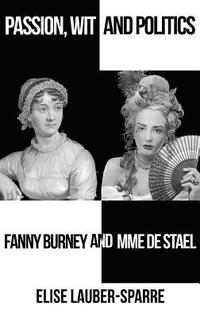 Passion, Wit and Politics: Fanny Burney and Mme de Stael (inbunden)