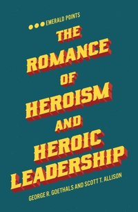 Romance of Heroism and Heroic Leadership (e-bok)