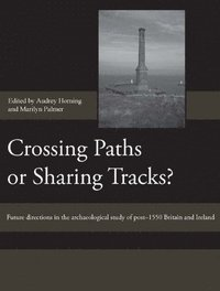 Crossing Paths or Sharing Tracks? - Future directions in the archaeological study of post-1550 Britain and Ireland (inbunden)