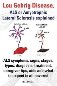 Lou Gehrig Disease, ALS or Amyotrophic Lateral Sclerosis explained. ALS symptoms, signs, stages, types, diagnosis, treatment, caregiver tips, aids and what to expect all covered. (häftad)