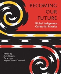 Becoming Our Future: Global Indigenous Curatorial Practice (häftad)