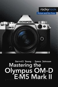 Mastering the Olympus OM-D E-M5 Mark II (häftad)