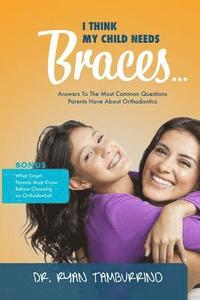 I Think My Child Needs Braces: Answers to the Most Common Questions Parents Have about Orthodontics (häftad)