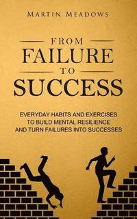 From Failure to Success: Everyday Habits and Exercises to Build Mental Resilience and Turn Failures Into Successes (häftad)