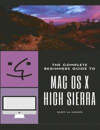 The Complete Beginners Guide to Mac OS: (For MacBook, MacBook Air, MacBook Pro, iMac, Mac Pro, and Mac Mini with OS X High Sierra - Version 10.13) (häftad)