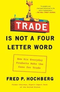Trade Is Not a Four-Letter Word: How Six Everyday Products Make the Case for Trade (häftad)