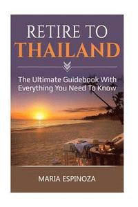 Retire to Thailand: The Ultimate Guidebook with Everything You Need to Know (häftad)