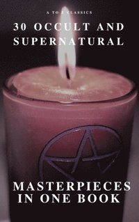 30 Occult and Supernatural Masterpieces in One Book (A to Z Classics) (e-bok)