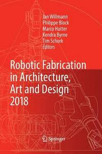 Robotic Fabrication in Architecture, Art and Design 2018 (häftad)