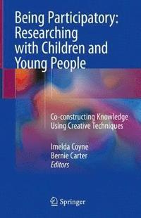 Being participatory: researching with children and young people : co-constructing knowledge using creative techniques / Imelda Coyne, Bernie Carter, editors