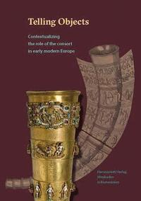 Telling Objects: Contextualizing the Role of the Consort in Early Modern Europe (inbunden)