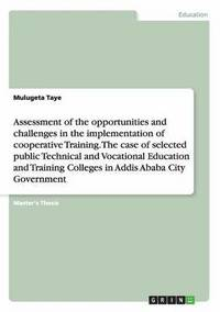 Assessment of the Opportunities and Challenges in the Implementation of  Cooperative Training  the Case of Selected Public Technical and Vocational