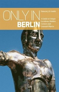 Only in Berlin: A Guide to Unique Locations, Hidden Corners &; Unusual Objects (häftad)