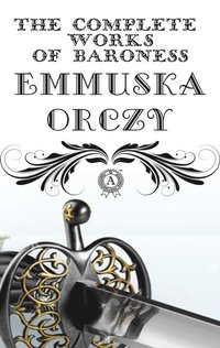Complete Works of Baroness Emmuska Orczy (e-bok)