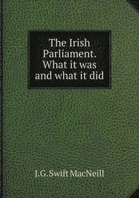 The Irish Parliament. What It Was and What It Did (häftad)