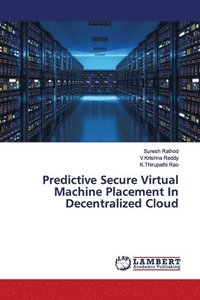 Predictive Secure Virtual Machine Placement In Decentralized Cloud (häftad)