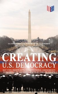 Creating U.S. Democracy: Key Civil Rights Acts, Constitutional Amendments, Supreme Court Decisions & Acts of Foreign Policy (Including Declaration of Independence, Constitution & Bill of Rights) (e-bok)