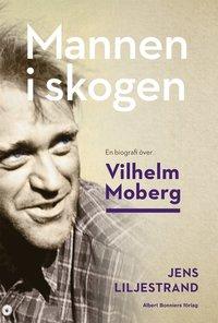 Mannen i skogen : en biografi över Vilhelm Moberg (inbunden)