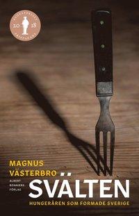 Svälten : hungeråren som formade Sverige / Magnus Västerbro