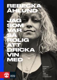 Jag som var så rolig att dricka vin med : rapport från ett år som nykter alkoholist / Rebecka Åhlund