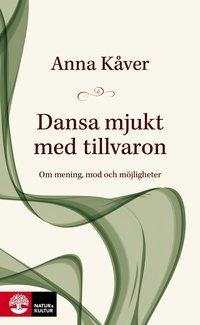 Dansa mjukt med tillvaron : om mening, mod och möjligheter / Anna Kåver.