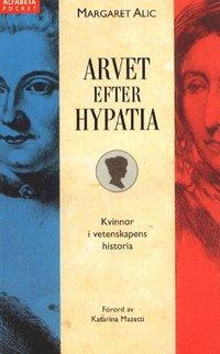 Arvet efter Hypatia : historien om kvinnliga forskare från Antiken till det sena artonhundratalet / Margaret Alic