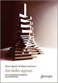 Att tänka uppsats : det vetenskapliga arbetets grundstruktur / Marcus Agnafors, Magnus Levinsson
