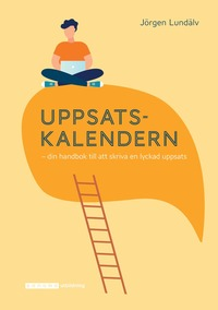 Uppsatskalendern : din handbok till att skriva en lyckad uppsats / Jörgen Lundälv