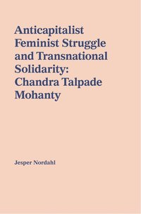 Anticapitalist feminist struggle and transnational solidarity : Chandra Talpade Mohanty (häftad)