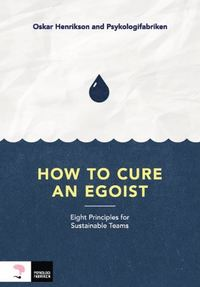 How to cure an egoist : eight principles for sustainable teams (häftad)