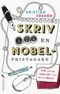 Skriv som en Nobelpristagare : från Selma Lagerlöf till Alice Munro (inbunden)
