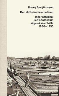 Rsfoodservice.se Den skötsamme arbetaren : idéer och ideal i ett norrländskt sågverkssamhälle 1880 - 1930 Image
