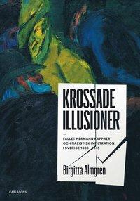 Krossade illusioner : fallet Hermann Kappner och nazistisk infiltration i Sverige 1933-1945; (inbunden)