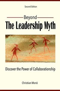 Beyond the leadership myth : discover the power of collaborationship (häftad)