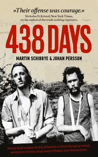 438 days : how our quest to expose the dirty oil business in the Horn of Africa got us tortured, sentenced as terrorists and put away in Ethiopia's most infamous prison (storpocket)