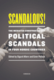 Scandalous! : the mediated construction of political scandals in four nordic countries (häftad)
